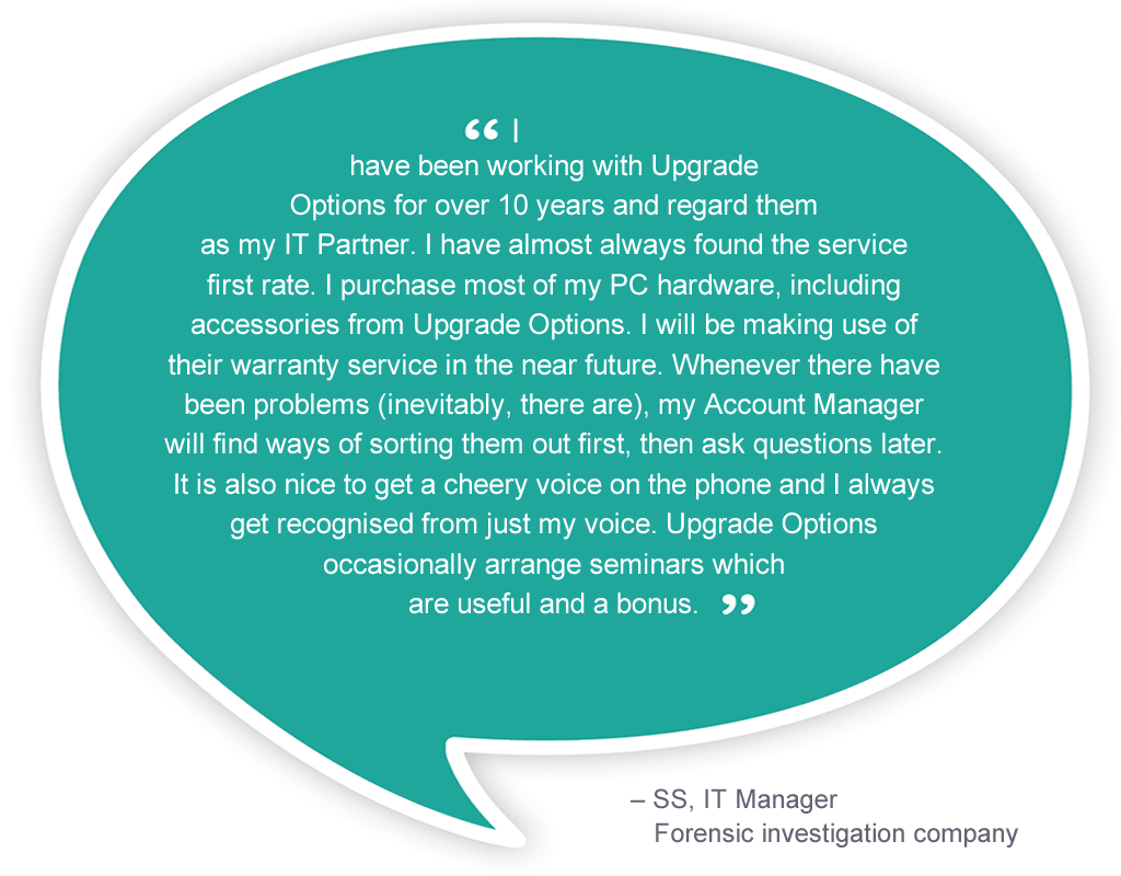 I have been working with Upgrade Options for over 10 years and regard them as my IT Partner. I have almost always found the service first rate. I purchase most of my PC hardware, including accessories from Upgrade Options.